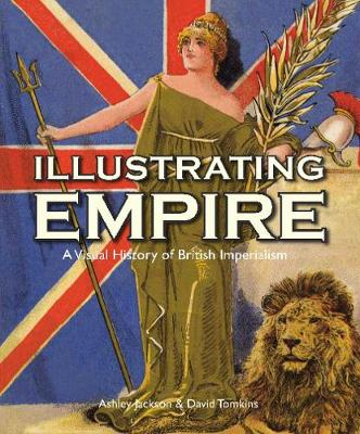 'Illustrating empire: a visual history of British imperialism' by Ashley Jackson and David Tomkins