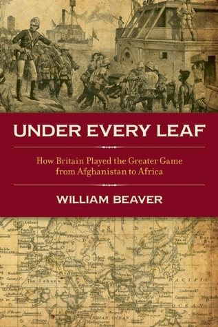 'Under Every Leaf: How Britain played the greater game from Afghanistan to Africa', by William Beaver
